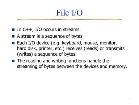 1 File I/O In C++, I/O occurs in streams. A stream is a sequence of bytes Each I/O device (e.g. keyboard, mouse, monitor, hard disk, printer, etc.) receives.