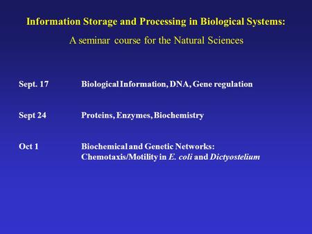 Information Storage and Processing in Biological Systems: A seminar course for the Natural Sciences Sept. 17Biological Information, DNA, Gene regulation.