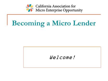 Becoming a Micro Lender Welcome!. Adding Lending: Why? Lack of micro loan access for your clients Clients need $ to grow businesses to sustainability.