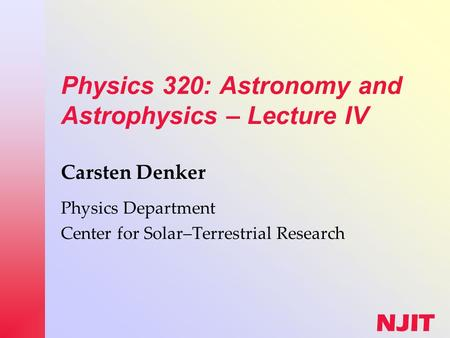 NJIT Physics 320: Astronomy and Astrophysics – Lecture IV Carsten Denker Physics Department Center for Solar–Terrestrial Research.