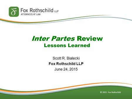 © 2015 Fox Rothschild Inter Partes Review Lessons Learned Scott R. Bialecki Fox Rothschild LLP June 24, 2015.