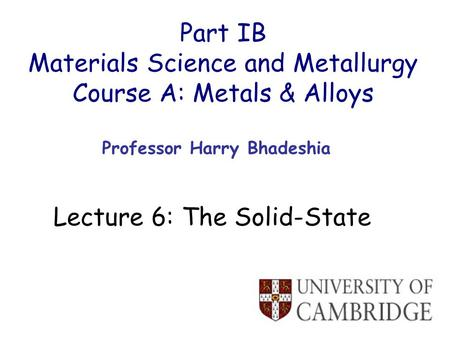 Part IB Materials Science and Metallurgy Course A: Metals & Alloys Professor Harry Bhadeshia Lecture 6: The Solid-State.