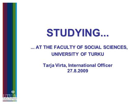 STUDYING...... AT THE FACULTY OF SOCIAL SCIENCES, UNIVERSITY OF TURKU Tarja Virta, International Officer 27.8.2009.