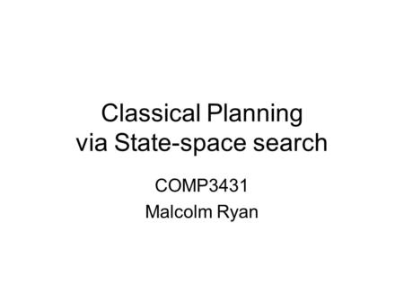 Classical Planning via State-space search COMP3431 Malcolm Ryan.