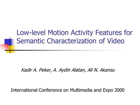Low-level Motion Activity Features for Semantic Characterization of Video Kadir A. Peker, A. Aydin Alatan, Ali N. Akansu International Conference on Multimedia.
