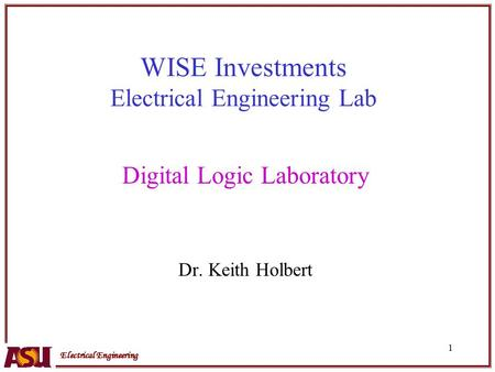 Electrical Engineering 1 WISE Investments Electrical Engineering Lab Digital Logic Laboratory Dr. Keith Holbert.