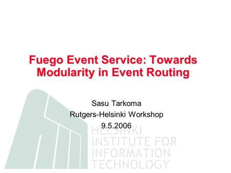 Fuego Event Service: Towards Modularity in Event Routing Sasu Tarkoma Rutgers-Helsinki Workshop 9.5.2006.