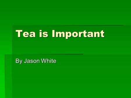 Tea is Important By Jason White. What is Tea?  Tea, or Thea Sinesis, is an evergreen plant of the Camellia family  There are three main varieties: China,