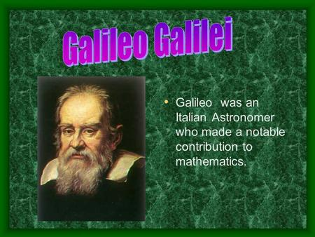Galileo was an Italian Astronomer who made a notable contribution to mathematics.