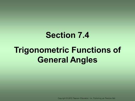 Copyright © 2012 Pearson Education, Inc. Publishing as Prentice Hall. Section 7.4 Trigonometric Functions of General Angles.