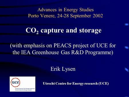 Advances in Energy Studies Porto Venere, 24-28 September 2002 CO 2 capture and storage (with emphasis on PEACS project of UCE for the IEA Greenhouse Gas.