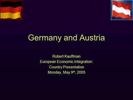 Germany and Austria Robert Kauffman European Economic Integration: Country Presentation Monday, May 9 th, 2005.