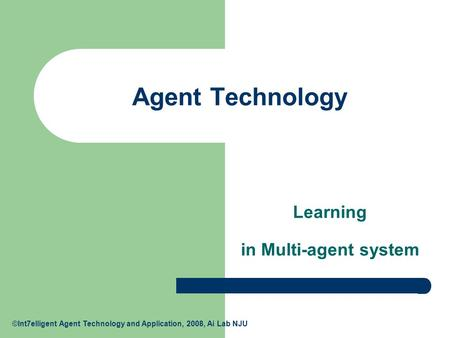 ©Int7elligent Agent Technology and Application, 2008, Ai Lab NJU Agent Technology Learning in Multi-agent system.