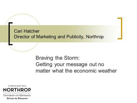 Cari Hatcher Director of Marketing and Publicity, Northrop Braving the Storm: Getting your message out no matter what the economic weather.