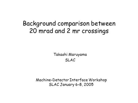 Background comparison between 20 mrad and 2 mr crossings Takashi Maruyama SLAC Machine-Detector Interface Workshop SLAC January 6-8, 2005.