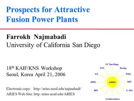Prospects for Attractive Fusion Power Plants Farrokh Najmabadi University of California San Diego 18 th KAIF/KNS Workshop Seoul, Korea April 21, 2006 Electronic.