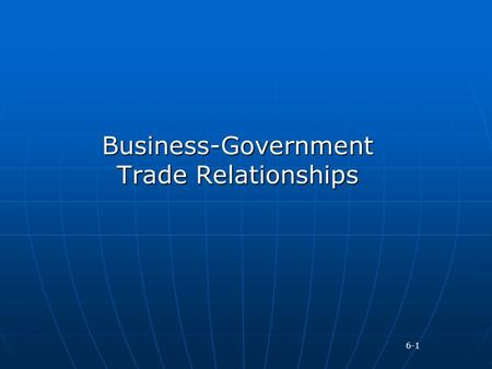 Business-Government Trade Relationships 6-1. No country permits unregulated flow of goods and services across its borders Governments place restrictions.