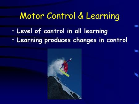 Motor Control & Learning Level of control in all learning Learning produces changes in control.
