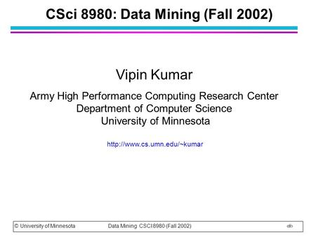 © University of Minnesota Data Mining CSCI 8980 (Fall 2002) 1 CSci 8980: Data Mining (Fall 2002) Vipin Kumar Army High Performance Computing Research Center.