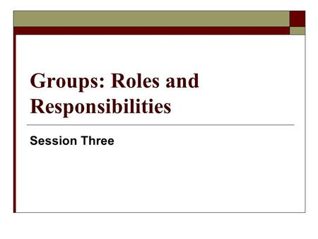 Groups: Roles and Responsibilities Session Three.