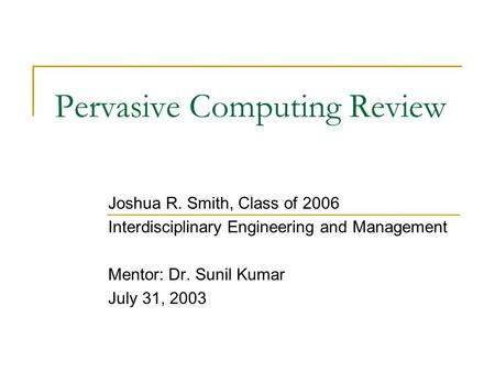 Pervasive Computing Review Joshua R. Smith, Class of 2006 Interdisciplinary Engineering and Management Mentor: Dr. Sunil Kumar July 31, 2003.