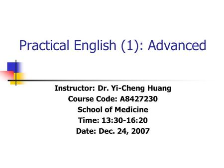 Practical English (1): Advanced Instructor: Dr. Yi-Cheng Huang Course Code: A8427230 School of Medicine Time: 13:30-16:20 Date: Dec. 24, 2007.