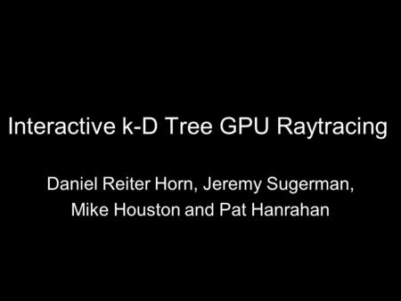 Interactive k-D Tree GPU Raytracing Daniel Reiter Horn, Jeremy Sugerman, Mike Houston and Pat Hanrahan.