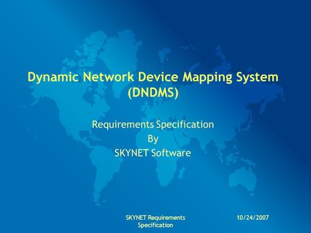 10/24/2007SKYNET Requirements Specification Dynamic Network Device Mapping System (DNDMS) Requirements Specification By SKYNET Software.