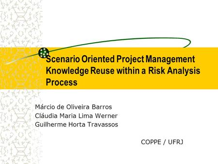 Scenario Oriented Project Management Knowledge Reuse within a Risk Analysis Process Márcio de Oliveira Barros Cláudia Maria Lima Werner Guilherme Horta.