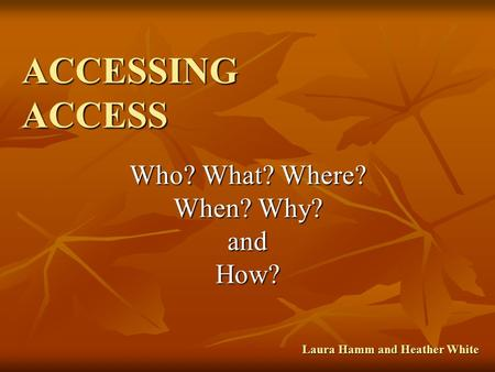 ACCESSING ACCESS Who? What? Where? When? Why? andHow? Laura Hamm and Heather White.