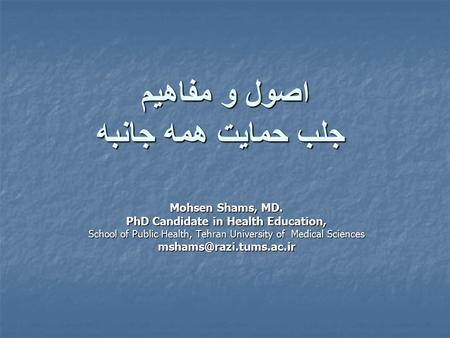 اصول و مفاهيم جلب حمايت همه جانبه Mohsen Shams, MD. PhD Candidate in Health Education, School of Public Health, Tehran University of Medical Sciences.
