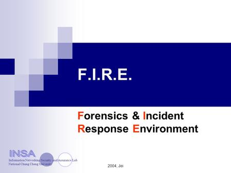 2004, Jei F.I.R.E. Forensics & Incident Response Environment Information Networking Security and Assurance Lab National Chung Cheng University.