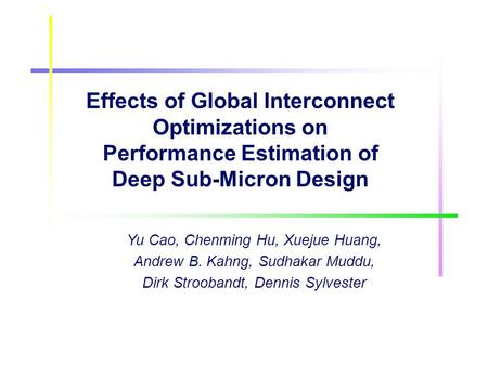 Effects of Global Interconnect Optimizations on Performance Estimation of Deep Sub-Micron Design Yu Cao, Chenming Hu, Xuejue Huang, Andrew B. Kahng, Sudhakar.