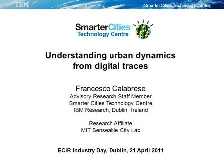 Smarter Cities Technology Centre Understanding urban dynamics from digital traces Francesco Calabrese Advisory Research Staff Member Smarter Cities Technology.