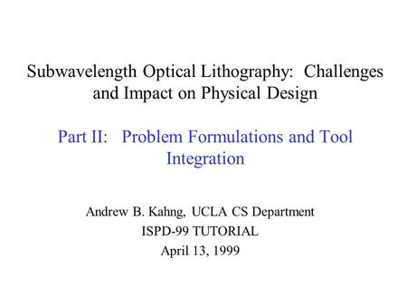 Subwavelength Optical Lithography: Challenges and Impact on Physical Design Part II: Problem Formulations and Tool Integration Andrew B. Kahng, UCLA CS.