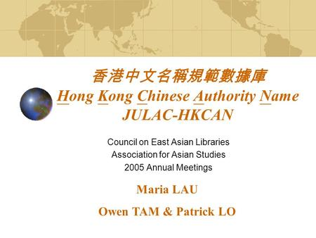 香港中文名稱規範數據庫 Hong Kong Chinese Authority Name JULAC-HKCAN Council on East Asian Libraries Association for Asian Studies 2005 Annual Meetings Maria LAU Owen.