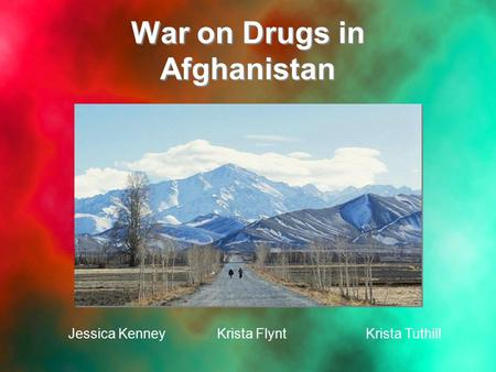 War on Drugs in Afghanistan Jessica KenneyKrista FlyntKrista Tuthill.