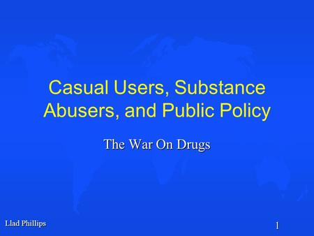 Llad Phillips 1 Casual Users, Substance Abusers, and Public Policy The War On Drugs.