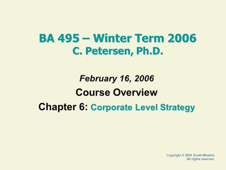 Copyright © 2004 South-Western All rights reserved. BA 495 – Winter Term 2006 C. Petersen, Ph.D. February 16, 2006 Course Overview Corporate Level Strategy.