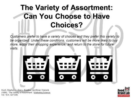 "Hoch, Stephen J., Eric L. Bradlow, and Brian Wansink (1999), ""The Variety of Assortment,"" Marketing Science, Vol. 18:4, 527-546. The Variety of Assortment:"