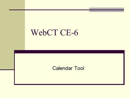 "WebCT CE-6 Calendar Tool. Accessing the Calendar Click on ""Calendar"" in the Course Tool column."