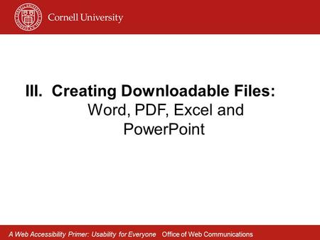 III.Creating Downloadable Files: Word, PDF, Excel and PowerPoint A Web Accessibility Primer: Usability for Everyone Office of Web Communications.