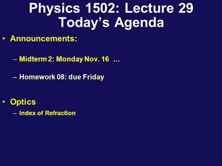 Physics 1502: Lecture 29 Today's Agenda Announcements: –Midterm 2: Monday Nov. 16 … –Homework 08: due Friday Optics –Index of Refraction.