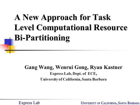 A New Approach for Task Level Computational Resource Bi-Partitioning Gang Wang, Wenrui Gong, Ryan Kastner Express Lab, Dept. of ECE, University of California,