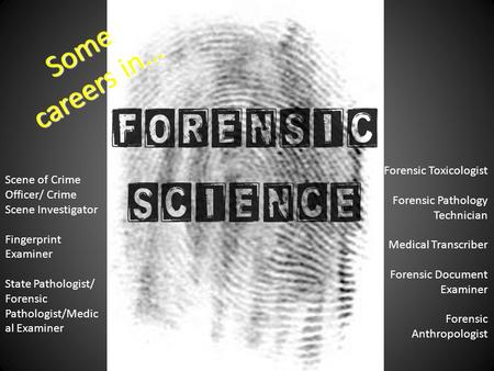 Some careers in… Scene of Crime Officer/ Crime Scene Investigator Fingerprint Examiner State Pathologist/ Forensic Pathologist/Medic al Examiner Forensic.