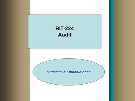 BIT-224 Audit Muhammad Khurshid Khan THE DEMAND FOR AUDITING Why do organizations request an audit? –Agency relationship Evidence supporting a demand.