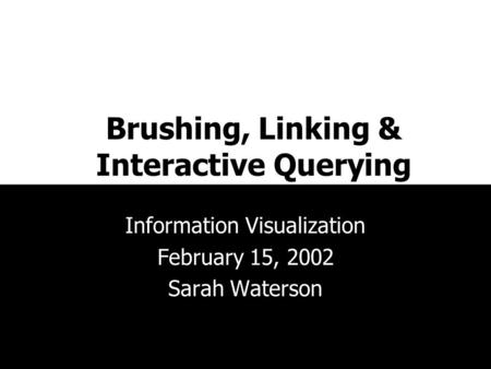 Brushing, Linking & Interactive Querying Information Visualization February 15, 2002 Sarah Waterson.