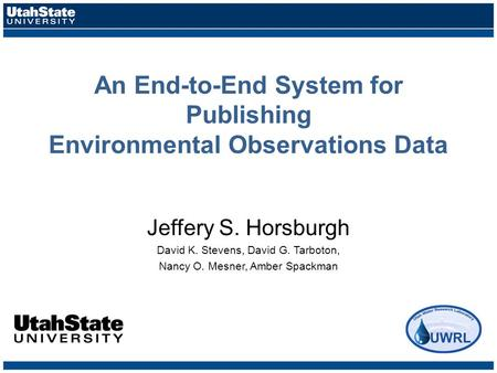 An End-to-End System for Publishing Environmental Observations Data Jeffery S. Horsburgh David K. Stevens, David G. Tarboton, Nancy O. Mesner, Amber Spackman.