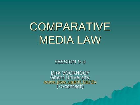 COMPARATIVE MEDIA LAW SESSION 9.d Dirk VOORHOOF Ghent University www.psw.ugent.be/dv (->contact) www.psw.ugent.be/dv.