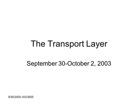 9/30/2003-10/2/2003 The Transport Layer September 30-October 2, 2003.
